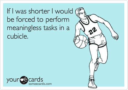 If I was shorter I wouldbe forced to performmeaningless tasks in acubicle.
