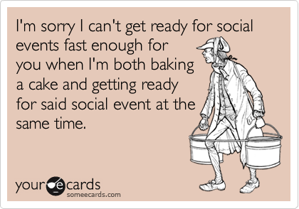 I'm sorry I can't get ready for social events fast enough for you when I'm both bakinga cake and getting readyfor said social event at thesame time.