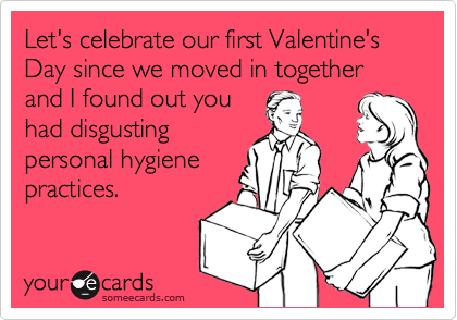 Let's celebrate our first Valentine's Day since we moved in together and I found out you had disgusting personal hygiene practices.
