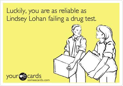 Luckily, you are as reliable as Lindsey Lohan failing a drug test.