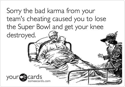 Sorry the bad karma from your team's cheating caused you to lose the Super Bowl and get your knee destroyed.