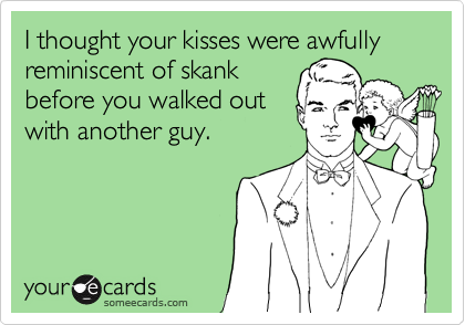 I thought your kisses were awfully reminiscent of skankbefore you walked outwith another guy.