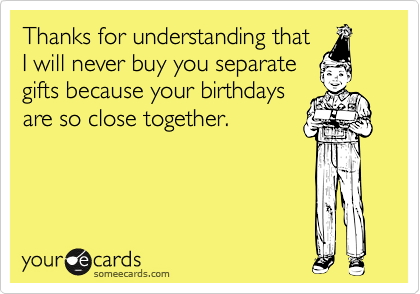 Thanks for understanding thatI will never buy you separategifts because your birthdaysare so close together.