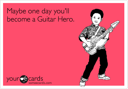 Maybe one day you'll