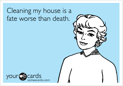Cleaning my house is a fate worse than death.