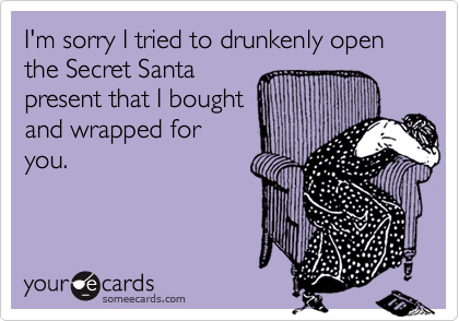 I'm sorry I tried to drunkenly open the Secret Santapresent that I boughtand wrapped foryou.