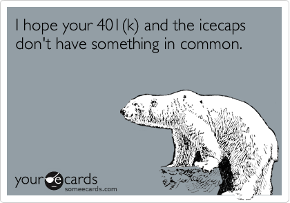 I hope your 401(k) and the icecaps don't have something in common.