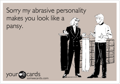 Sorry My Abrasive Personality Makes You Look Like A Pansy Apology