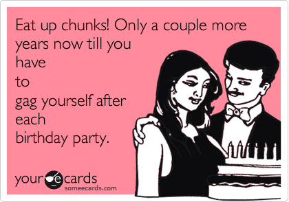 Eat up chunks! Only a couple more years now till you