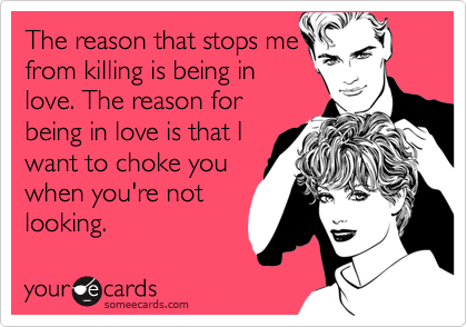 The reason that stops me from killing is being in love. The reason for being in love is that I want to choke you when you're not looking.