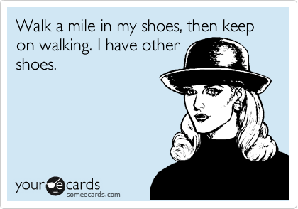 Walk a mile in my shoes, then keep on walking. I have other shoes.