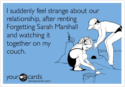 I suddenly feel strange about our relationship, after rentingForgetting Sarah Marshalland watching ittogether on mycouch.