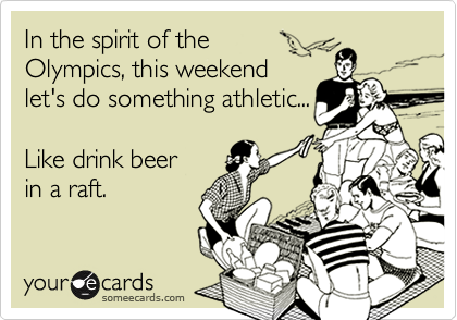 In the spirit of theOlympics, this weekendlet's do something athletic...Like drink beer in a raft.