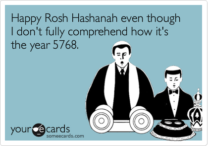Happy Rosh Hashanah even though I don't fully comprehend how it's the year 5768.
