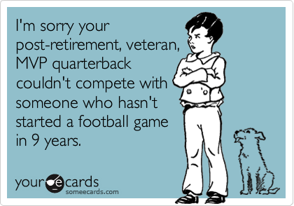 I'm sorry yourpost-retirement, veteran,MVP quarterbackcouldn't compete withsomeone who hasn'tstarted a football gamein 9 years.