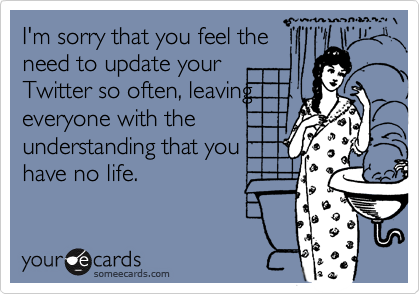 I'm sorry that you feel theneed to update yourTwitter so often, leavingeveryone with theunderstanding that youhave no life.