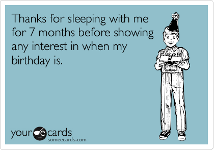 Thanks for sleeping with mefor 7 months before showingany interest in when mybirthday is.