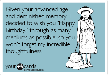 """Given your advanced age and deminished memory, I decided to wish you """"Happy Birthday!"""" through as many mediums as possible, so you won't forget my incredible thoughtfulness."""