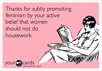 Thanks for subtly promoting feminism by your active belief that womenshould not dohousework.