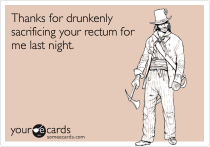 Thanks for drunkenly sacrificing your rectum for me last night.