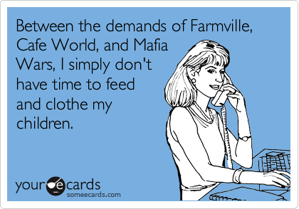 Between the demands of Farmville, Cafe World, and Mafia Wars, I simply don't have time to feed and clothe my children.