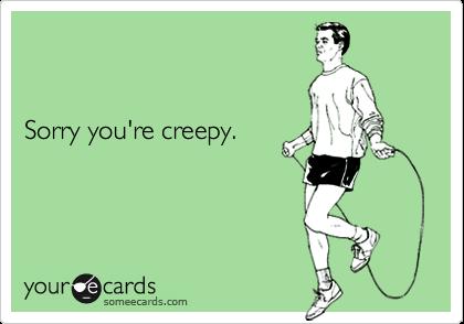 Sorry you're creepy.