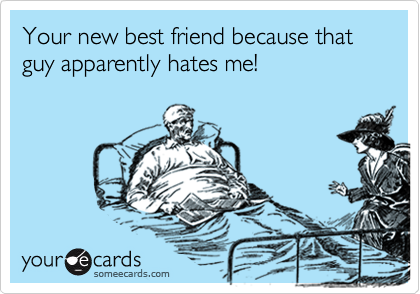Your new best friend because that guy apparently hates me!