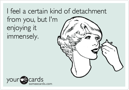 I feel a certain kind of detachment from you, but I'm enjoying it immensely.