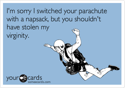 I'm sorry I switched your parachute with a napsack, but you shouldn't have stolen myvirginity.
