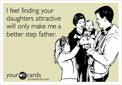 I feel finding your daughters attractive will only make me a better step father.
