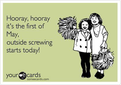 Hooray, hooray it's the first ofMay,outside screwingstarts today!