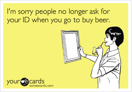 I'm sorry people no longer ask for your ID when you go to buy beer.