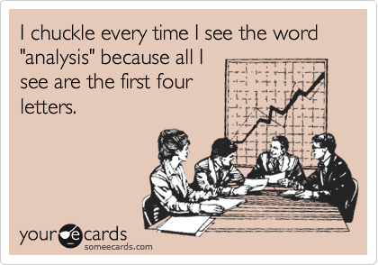 """I chuckle every time I see the word  """"analysis"""" because all I see are the first four letters."""