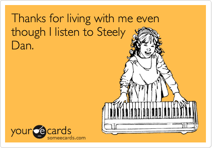 Thanks for living with me even though I listen to Steely