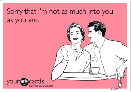 Sorry that I'm not as much into you as you are.