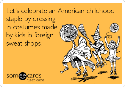 Let's celebrate an American childhood staple by dressing in costumes made by kids in foreign sweat shops.
