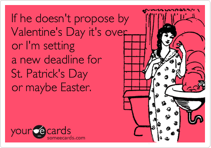 If he doesn't propose byValentine's Day it's over or I'm setting a new deadline forSt. Patrick's Dayor maybe Easter.