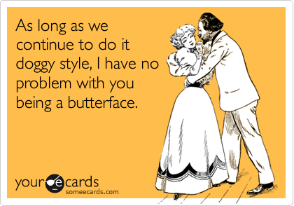 As long as wecontinue to do itdoggy style, I have noproblem with youbeing a butterface.