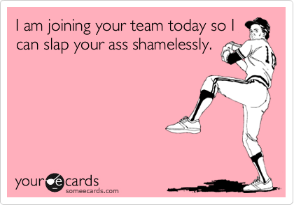 I am joining your team today so Ican slap your ass shamelessly.