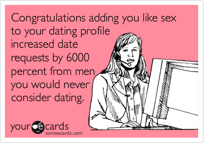 Congratulations adding you like sex to your dating profile   increased date  requests by 6000  percent from men you would never consider dating.