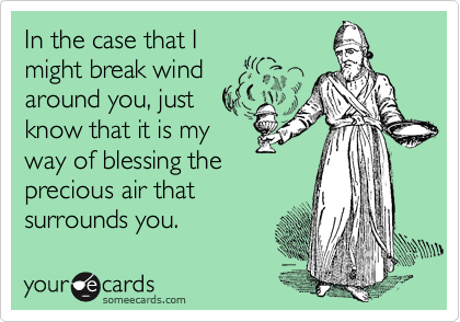 In the case that Imight break windaround you, justknow that it is myway of blessing theprecious air thatsurrounds you.