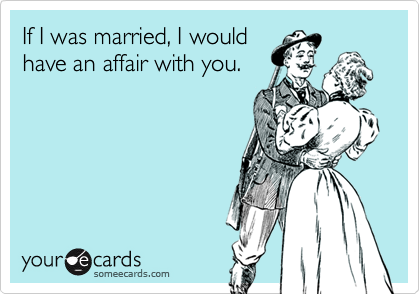 If I was married, I wouldhave an affair with you.