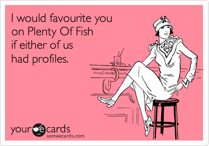 I would favourite you on Plenty Of Fish if either of us had profiles.