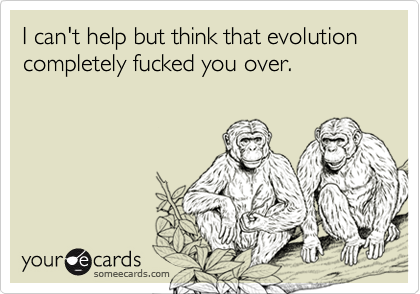 I can't help but think that evolution completely fucked you over.