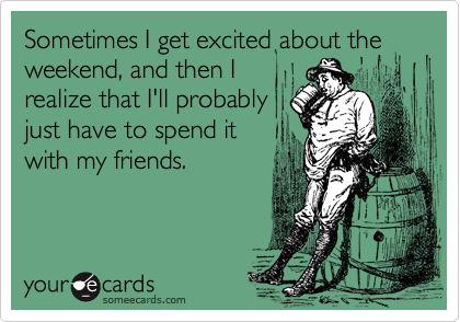 Sometimes I get excited about theweekend, and then Irealize that I'll probablyjust have to spend itwith my friends.