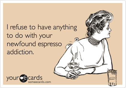 I refuse to have anythingto do with yournewfound espressoaddiction.