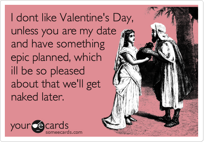 I dont like Valentine's Day, unless you are my date and have something epic planned, which ill be so pleased about that we'll get naked later.