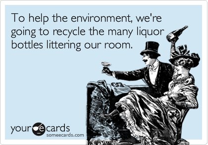 To help the environment, we're going to recycle the many liquor