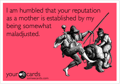 I am humbled that your reputation as a mother is established by mybeing somewhatmaladjusted.