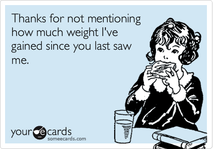 Thanks for not mentioninghow much weight I'vegained since you last sawme.